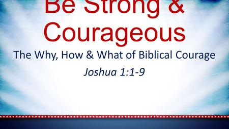 Be Strong & Courageous The Why, How & What of Biblical Courage Joshua 1:1-9.