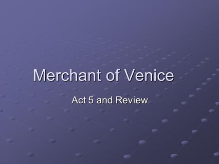 Merchant of Venice Act 5 and Review. Act 4 Plot Who is the Duke of Venice? The highest authority in Venice The highest authority in Venice What does the.