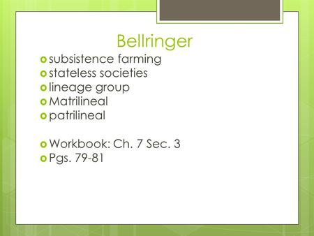 Bellringer  subsistence farming  stateless societies  lineage group  Matrilineal  patrilineal  Workbook: Ch. 7 Sec. 3  Pgs. 79-81.