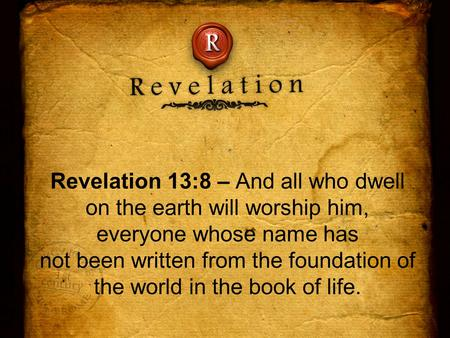 Revelation 13:8 – And all who dwell on the earth will worship him, everyone whose name has not been written from the foundation of the world in the book.
