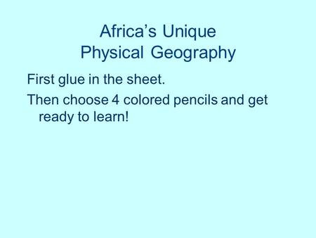Africa's Unique Physical Geography First glue in the sheet. Then choose 4 colored pencils and get ready to learn!