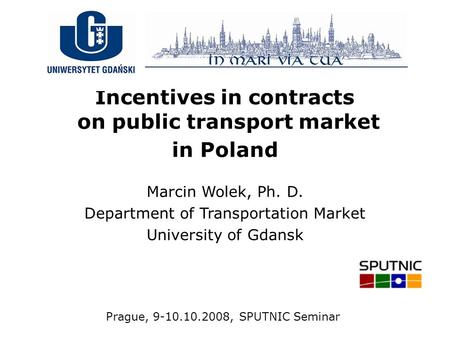 Incentives in contracts on public transport market in Poland Marcin Wolek, Ph. D. Department of Transportation Market University of Gdansk Prague, 9-10.10.2008,