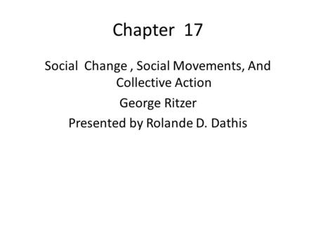 Chapter 17 Social Change, Social Movements, And Collective Action George Ritzer Presented by Rolande D. Dathis.