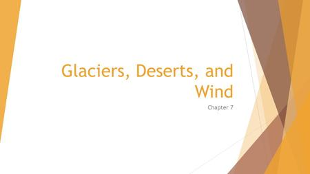 Glaciers, Deserts, and Wind Chapter 7. Types of Glaciers  Ice age – times when most of Earth has been covered with ice  Glacier – thick ice formed over.
