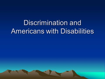 Discrimination and Americans with Disabilities. AGE Discrimination The Age Discrimination Act of 1975 prohibits discrimination on the basis of age in.
