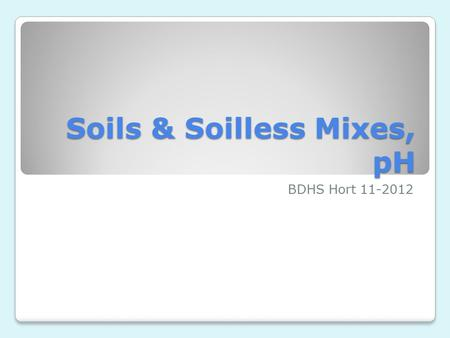 Soils & Soilless Mixes, pH BDHS Hort 11-2012. Three Types of Soil - Review Sandy ◦Silt and clay make up less than 20% Clay ◦At least 30% clay Loamy ◦Best.