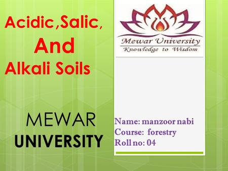 Name: manzoor nabi Course: forestry Roll no: 04 Acidic, Salic, And Alkali Soils MEWAR UNIVERSITY.