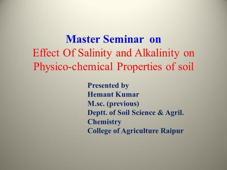 Master Seminar on Effect Of Salinity and Alkalinity on Physico-chemical Properties of soil Presented by Hemant Kumar M.sc. (previous) Deptt. of Soil Science.