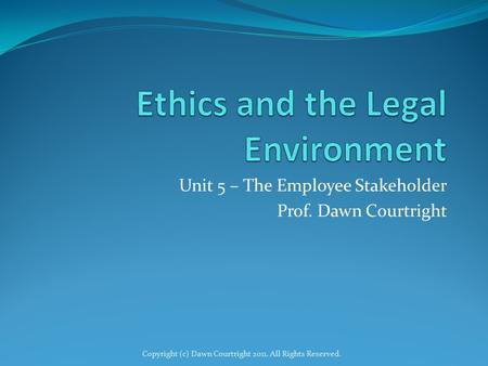 Unit 5 – The Employee Stakeholder Prof. Dawn Courtright Copyright (c) Dawn Courtright 2011. All Rights Reserved.