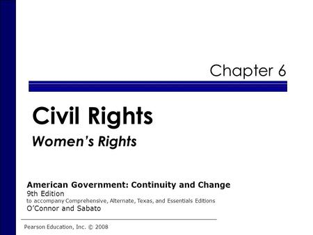 Civil Rights Women's Rights Chapter 6 Pearson Education, Inc. © 2008 American Government: Continuity and Change 9th Edition to accompany Comprehensive,