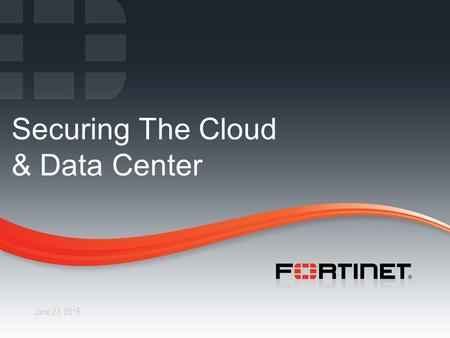 1 CONFIDENTIAL – INTERNAL ONLY1 Fortinet Confidential June 23, 2016 Securing The Cloud & Data Center.