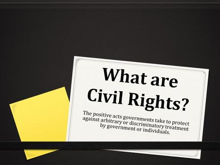 What are Civil Rights? The positive acts governments take to protect against arbitrary or discriminatory treatment by government or individuals.