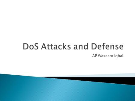 AP Waseem Iqbal.  DoS is an attack on computer or network that reduces, restricts or prevents legitimate of its resources  In a DoS attack, attackers.