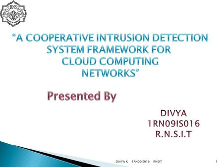 DIVYA K 1RN09IS016 RNSIT1. Cloud computing provides a framework for supporting end users easily through internet. One of the security issues is how to.