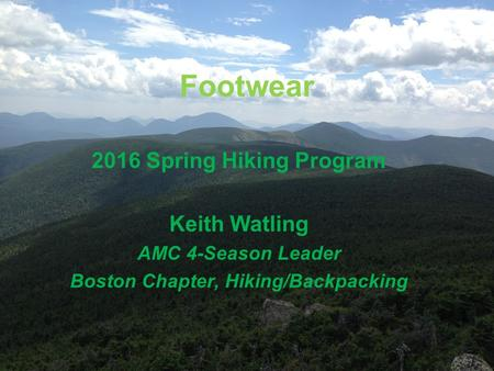 Footwear 2016 Spring Hiking Program Keith Watling AMC 4-Season Leader Boston Chapter, Hiking/Backpacking.