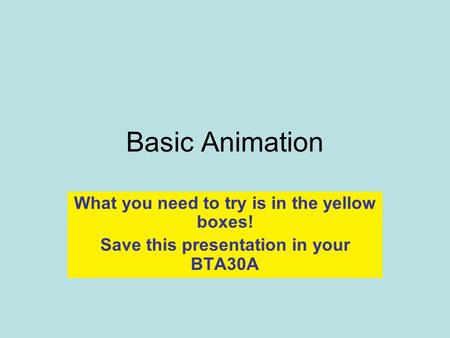Basic Animation What you need to try is in the yellow boxes! Save this presentation in your BTA30A.