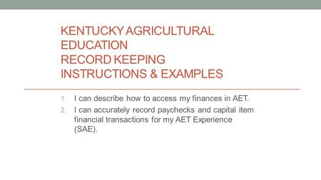 KENTUCKY AGRICULTURAL EDUCATION RECORD KEEPING INSTRUCTIONS & EXAMPLES 1. I can describe how to access my finances in AET. 2. I can accurately record paychecks.
