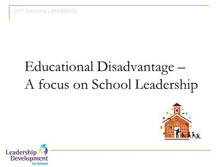 21 st Century Leadership Educational Disadvantage – A focus on School Leadership.