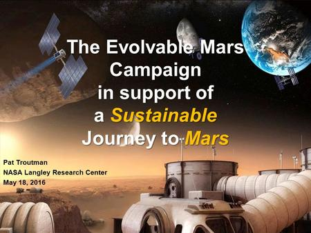National Aeronautics and Space Administration The Evolvable Mars Campaign in support of a Sustainable Journey to Mars The Evolvable Mars Campaign in support.