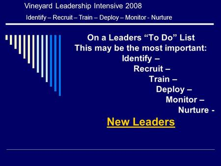 "On a Leaders ""To Do"" List This may be the most important: Identify – Recruit – Train – Deploy – Monitor – Nurture - New Leaders Vineyard Leadership Intensive."