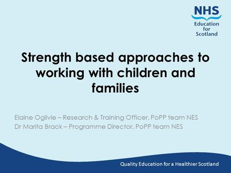 Quality Education for a Healthier Scotland Strength based approaches to working with children and families Elaine Ogilvie – Research & Training Officer,