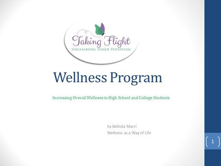 Wellness Program Increasing Overall Wellness in High School and College Students by Belinda Macri Wellness as a Way of Life 1.