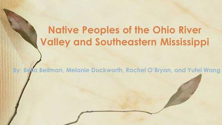 By: Bella Beilman, Melanie Duckworth, Rachel O'Bryan, and Yufei Wang Native Peoples of the Ohio River Valley and Southeastern Mississippi.