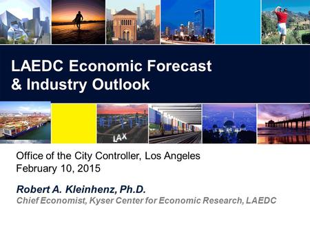 Robert A. Kleinhenz, Ph.D. Chief Economist, Kyser Center for Economic Research, LAEDC LAEDC Economic Forecast & Industry Outlook Office of the City Controller,