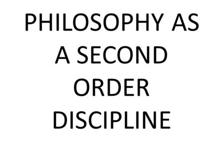 PHILOSOPHY AS A SECOND ORDER DISCIPLINE. Philosophy as a Second Order Discipline A second order discipline examines some issues arising in another discipline.