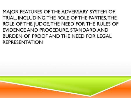 MAJOR FEATURES OF THE ADVERSARY SYSTEM OF TRIAL, INCLUDING THE ROLE OF THE PARTIES, THE ROLE OF THE JUDGE, THE NEED FOR THE RULES OF EVIDENCE AND PROCEDURE,