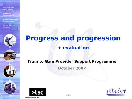Mindset 2000 LtdSlide 1 Train to Gain Provider Support Programme October 2007 Progress and progression + evaluation.
