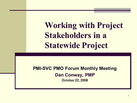 1 Working with Project Stakeholders in a Statewide Project PMI-SVC PMO Forum Monthly Meeting Dan Conway, PMP October 22, 2008.