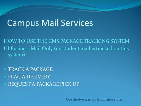 Campus Mail Services HOW TO USE THE CMS PACKAGE TRACKING SYSTEM UI Business Mail Only (no student mail is tracked on this system) TRACK A PACKAGE FLAG.