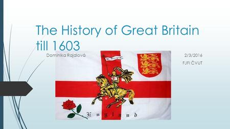 The History of Great Britain till 1603 Dominika Rajdlová2/3/2016 FJFI ČVUT.