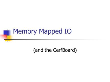 Memory Mapped IO (and the CerfBoard). The problem How many IO pins are available on the 8051? What if you are using interrupts, serial, etc…? We want.