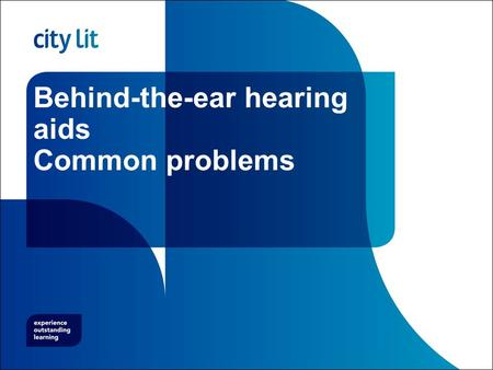 Behind-the-ear hearing aids Common problems. City Lit Objectives Understand the importance of earmoulds and tubing Be aware of common hearing aid faults.