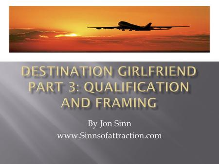 By Jon Sinn www.Sinnsofattraction.com.  In the past 2 videos, we've covered:  Picking your destination:  The correct Mindset for getting a girlfriend.