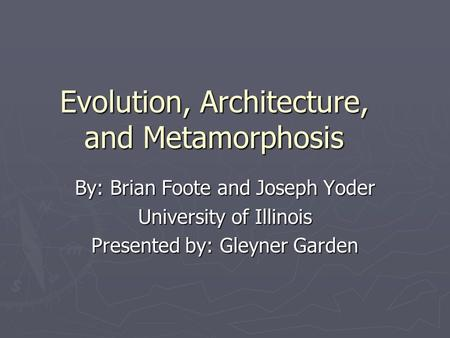 Evolution, Architecture, and Metamorphosis By: Brian Foote and Joseph Yoder University of Illinois Presented by: Gleyner Garden.