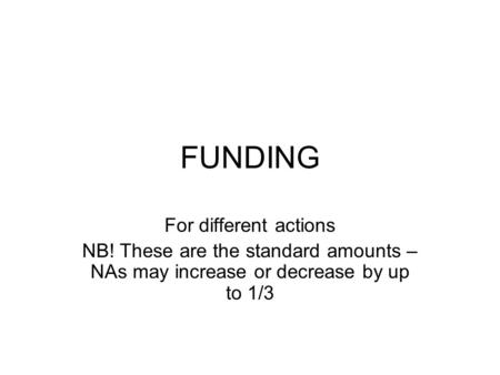FUNDING For different actions NB! These are the standard amounts – NAs may increase or decrease by up to 1/3.