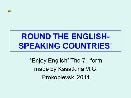 "ROUND THE ENGLISH- SPEAKING COUNTRIES! ""Enjoy English"" The 7 th form made by Kasatkina M.G. Prokopievsk, 2011."