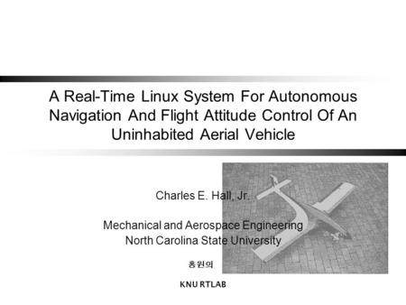 KNU RTLAB A Real-Time Linux System For Autonomous Navigation And Flight Attitude Control Of An Uninhabited Aerial Vehicle Charles E. Hall, Jr. Mechanical.