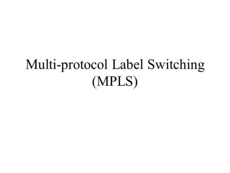 Multi-protocol Label Switching (MPLS) RFC 3031 MPLS provides new capabilities: QoS support Traffic engineering VPN Multiprotocol support.