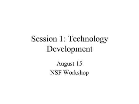 Session 1: Technology Development August 15 NSF Workshop.