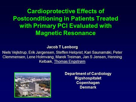 Cardioprotective Effects of Postconditioning in Patients Treated with Primary PCI Evaluated with Magnetic Resonance Jacob T Lønborg Niels Vejlstrup, Erik.