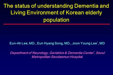 The status of understanding Dementia and Living Environment of Korean elderly population Eun-Ah Lee, MD., Eun Hyang Song, MD., Joon Young Lee *, MD Department.