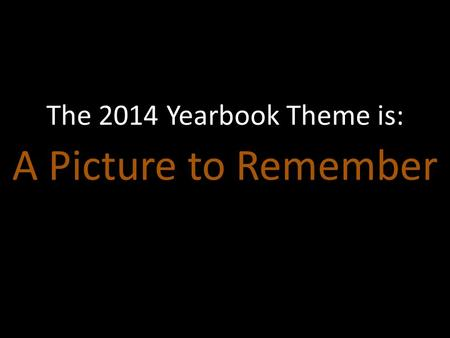 A Picture to Remember The 2014 Yearbook Theme is:.