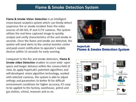 Flame & Smoke Detection System Flame & Smoke Vision Detection is an intelligent vision-based analytics system which can timely detect suspicious fire or.