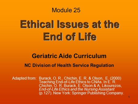 1 Ethical Issues at the End of Life Adapted from:Burack, O. R., Chichin, E. R. & Olson, E. (2000) Teaching End-of-Life Ethics to CNAs. In E. R. Chichin,