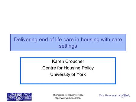 The Centre for Housing Policy  Delivering end of life care in housing with care settings Karen Croucher Centre for Housing Policy.
