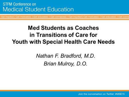 Med Students as Coaches in Transitions of Care for Youth with Special Health Care Needs Nathan F. Bradford, M.D. Brian Mulroy, D.O.